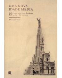 Uma Nova Idade Média: Reflexões sobre os destinos da Rússia e da Europa - 1ª Edição | 2017