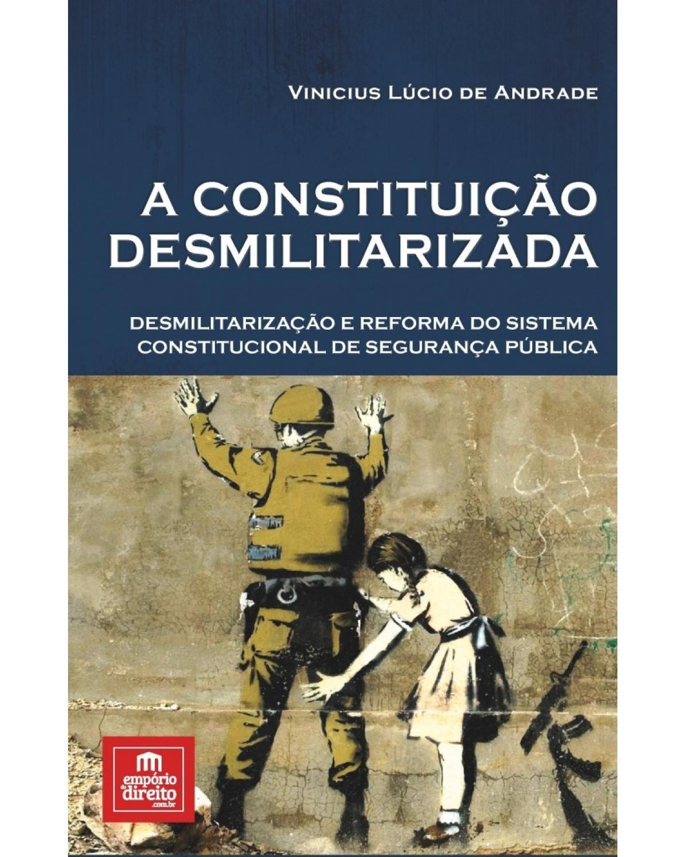 A constituição desmilitarizada: Desmilitarização e reforma do sistema constitucional de segurança pública - 1ª Edição | 2017