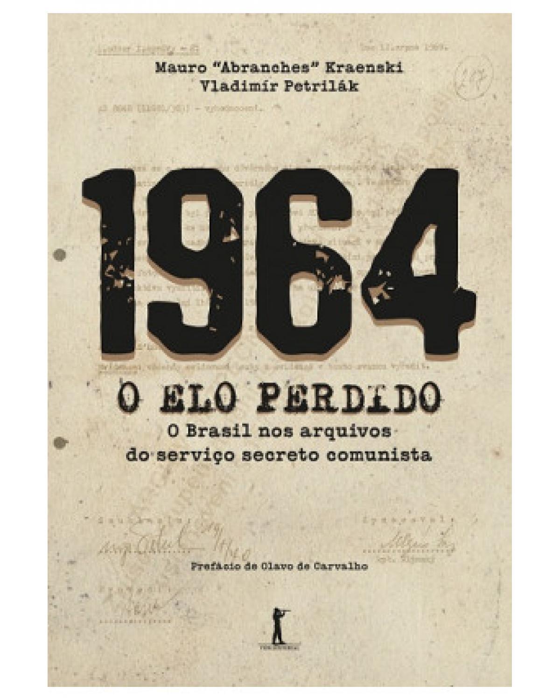 1964 - O elo perdido: O Brasil nos arquivos do serviço secreto comunista - 1ª Edição