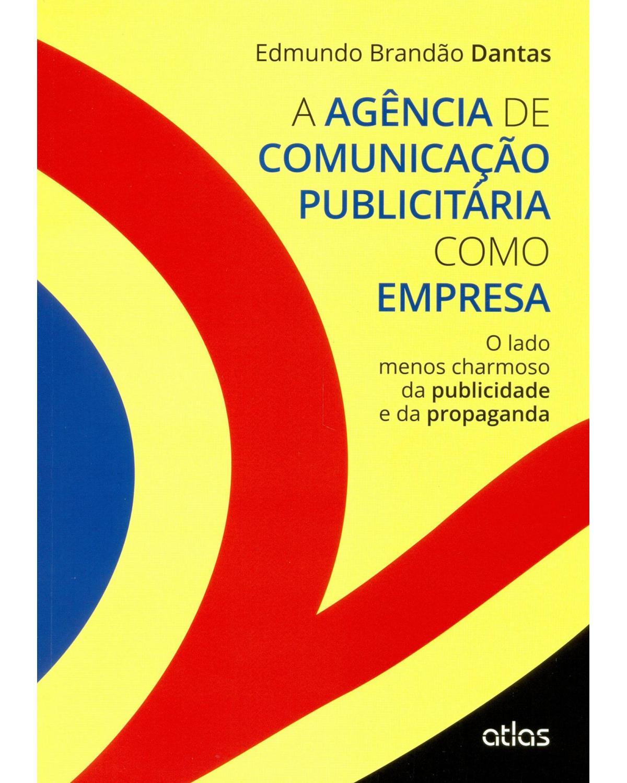 A agência de comunicação publicitária como empresa: O lado menos charmoso da publicidade e da propaganda - 1ª Edição | 2015