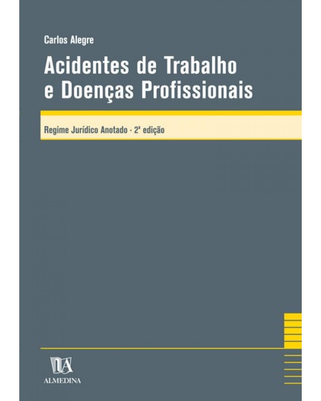 Acidentes de trabalho e doenças profissionais: regime jurídico anotado - 2ª Edição | 2006