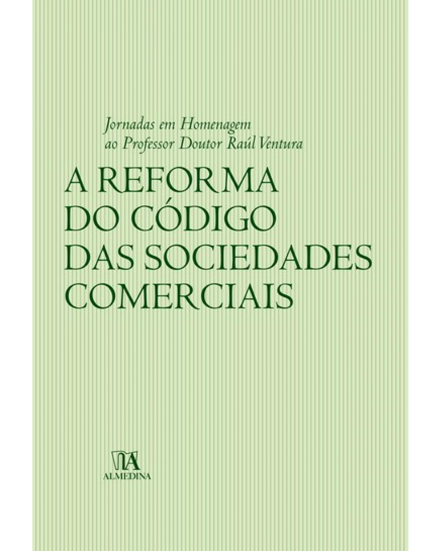 A reforma do código das sociedades comerciais: jornadas em homenagem ao professor doutor Raúl Ventura - 1ª Edição   2007