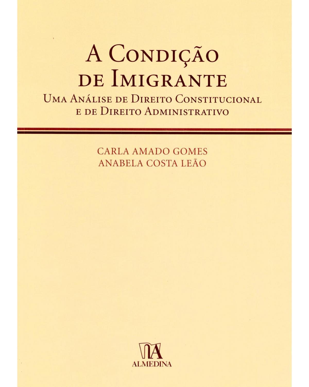 A condição de imigrante: Uma análise de direito constitucional e de direito administrativo - 1ª Edição | 2010