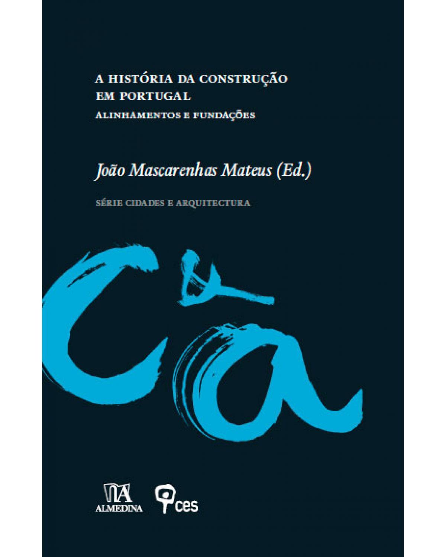 A história da construção em Portugal: alinhamentos e fundações - 1ª Edição   2011