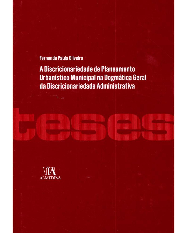 A discricionariedade do planeamento urbanístico municipal na dogmática geral da discricionariedade administrativa - 1ª Edição | 2011