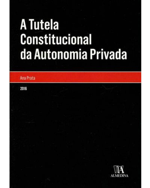 A tutela constitucional da autonomia privada - 1ª Edição | 2016