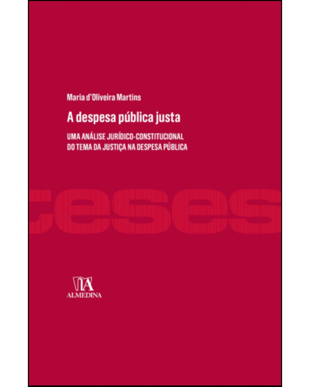 A despesa pública justa: Uma análise jurídico-constitucional do tema da justiça na despesa pública - 1ª Edição | 2016