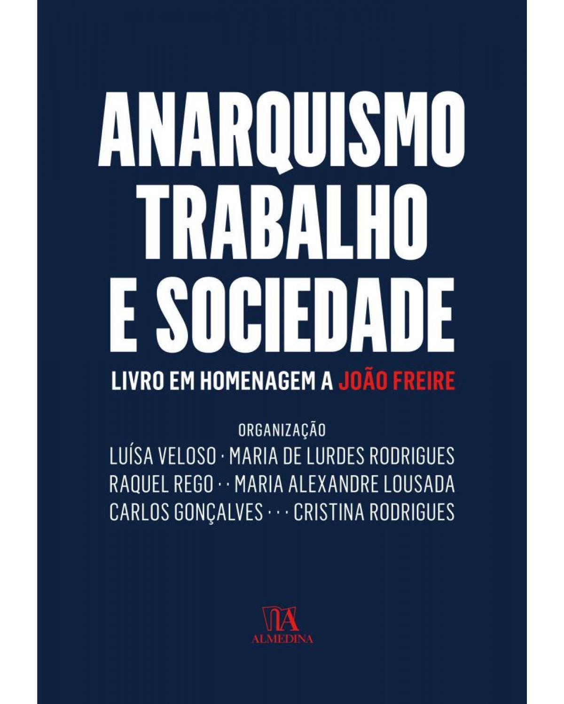 Anarquismo, trabalho e sociedade - livro em homenagem a João Freire - 1ª Edição   2017