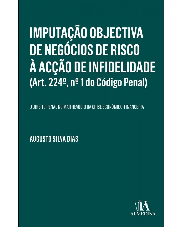 Imputação objectiva de negócios de risco à acção de infidelidade (Art. 224º, nº 1 do Código Penal): o direito penal no mar revolto da crise económico-financeira - 1ª Edição   2018
