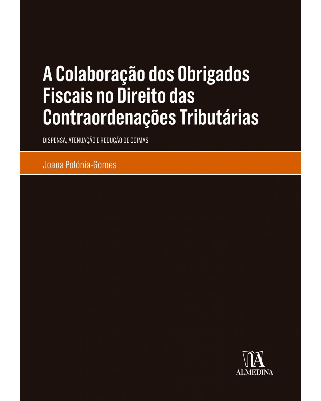 A colaboração dos obrigados fiscais no direito das contraordenações tributárias: Dispensa, atenuação e redução de coimas - 1ª Edição | 2019