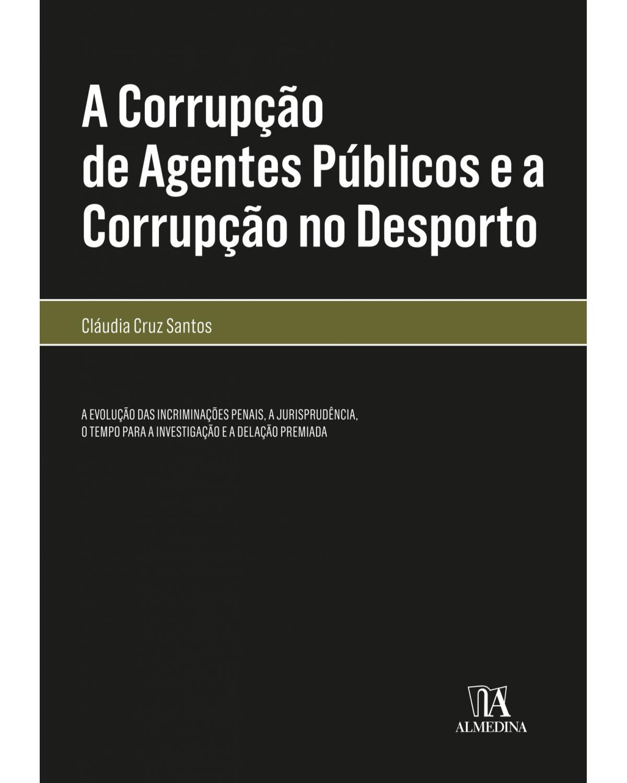 A corrupção de agentes públicos e a corrupção no desporto: a evolução das incriminações penais, a jurisprudência, o tempo para a investigação e a delação premiada - 1ª Edição | 2018