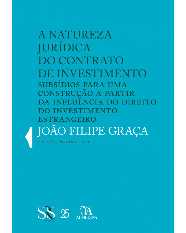 A natureza jurídica do contrato de investimento: subsídios para uma construção a partir da influência do direito do investimento estrangeiro - 1ª Edição | 2018