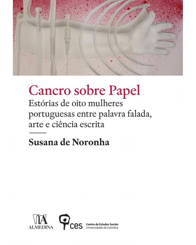 Cancro sobre papel: estórias de oito mulheres portuguesas entre palavra falada, arte e ciência escrita - 1ª Edição | 2019