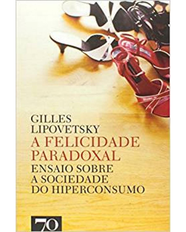 A felicidade paradoxal: ensaio sobre a sociedade do hiperconsumo - 1ª Edição   2007