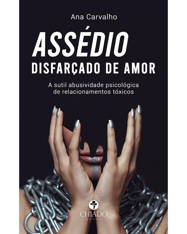 Assédio disfarçado de amor: a sutil abusividade psicológica de relacionamentos tóxicos - 1ª Edição | 2021