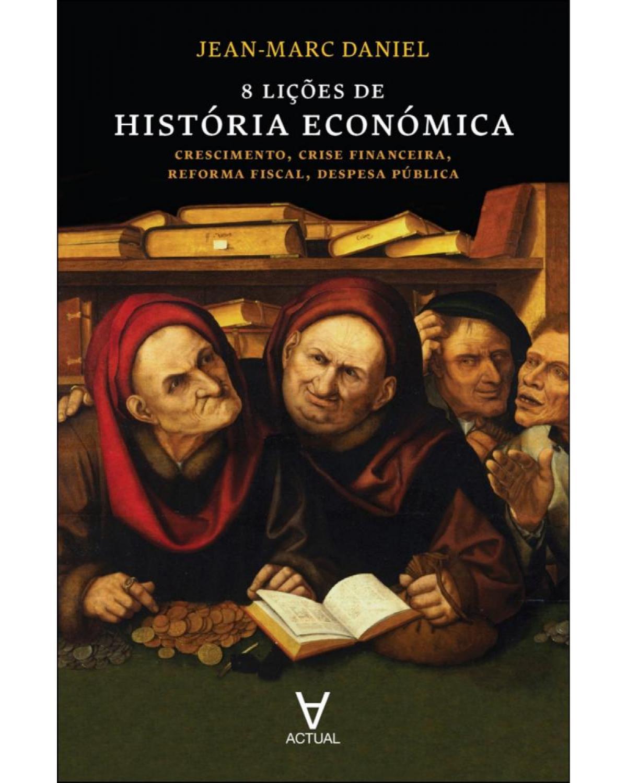 8 lições de história económica - crescimento, crise financeira, reforma fiscal, despesa pública - 1ª Edição | 2014